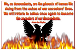 We as descendents are the phoenix of human life rising from the ashes of our ancestors lives